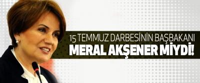 15 Temmuz Darbesinin Başbakanı Meral Akşener miydi!