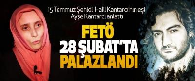15 Temmuz Şehidi  Halil Kantarcı'nın eşi Ayşe Kantarcı anlattı: FETÖ 28 Şubat'ta Palazlandı