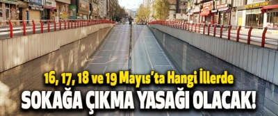 16, 17, 18 ve 19 Mayıs'ta Hangi İllerde Sokağa Çıkma Yasağı Olacak!