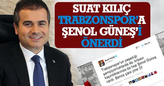 SUAT KILIÇ TRABZONSPOR'A ŞENOL GÜNEŞ'İ ÖNERDİ