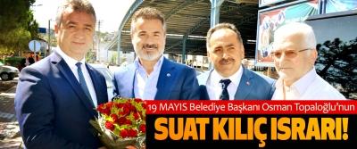 19 Mayıs Belediye Başkanı Osman Topaloğlu'nun Suat kılıç ısrarı!