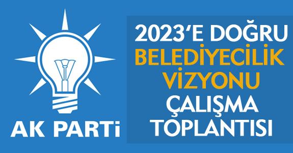 '2023'E DOĞRU BELEDİYECİLİK VİZYONU' ÇALIŞMA TOPLANTISI