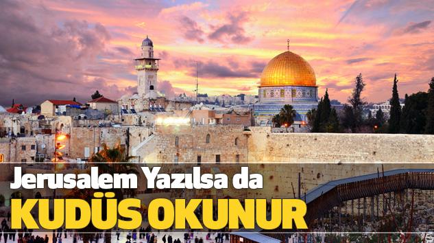 Jerusalem Yazılsa da Kudüs Okunur