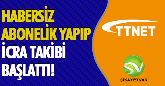 TTNET HABERSİZ ABONELİK YAPIP, İCRA TAKİBİ BAŞLATTI!