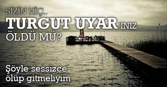 Sizin hiç Turgut Uyar'ınız öldü mü?