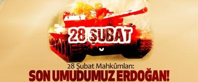 28 Şubat Mahkûmları: Son Umudumuz Erdoğan!
