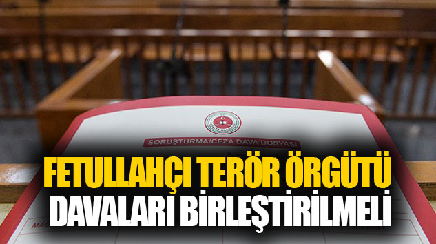Fetullahçı Terör Örgütü Davaları Birleştirilmeli