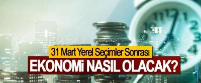 31 Mart Yerel Seçimler Sonrası Ekonomi Nasıl Olacak?