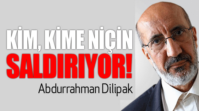 Abdurrahman Dilipak: Kim Kime Niçin Saldırıyor!