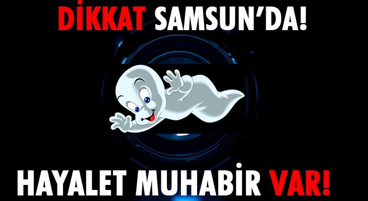 DİKKAT SAMSUN'DA HAYALET MUHABİR VAR!