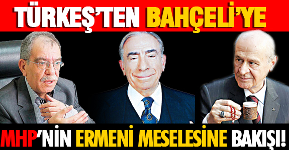 TÜRKEŞ'TEN, BAHÇELİ'YE MHP'NİN ERMENİ MESELESİNE BAKIŞI!