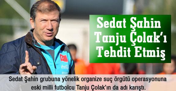 Sedat Şahin Tanju Çolak'ı Tehdit Etmiş