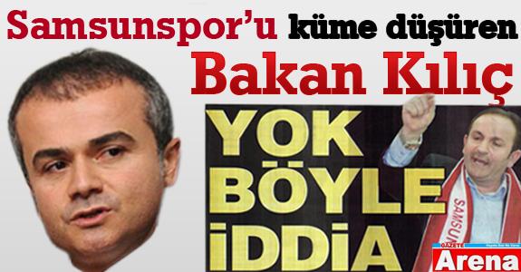 Samsunspor'u kümeye düşüren Bakan Kılıç
