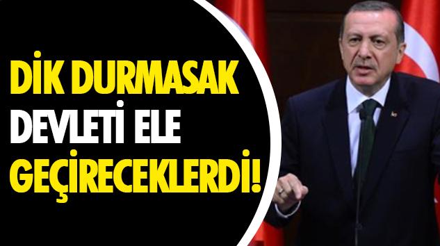 Dik Durmasak Devleti Ele Geçireceklerdi!