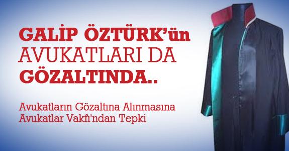 Galip Öztürk'ün avukatları da gözaltında..