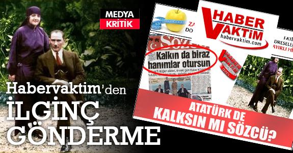 Habervaktim: Atatürk de kalksın mı Sözcü?