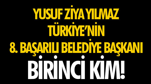 Yusuf Ziya Yılmaz Türkiye'nin 8. Başarılı Belediye Başkanı  Birinci Kim!