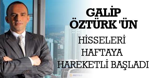 GALİP ÖZTÜRK'ÜN HİSSELERİ HAFTAYA HAREKETLİ BAŞLADI