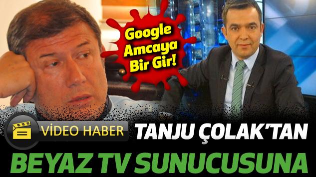 Tanju Çolak'tan Beyaz Tv Sunucusuna