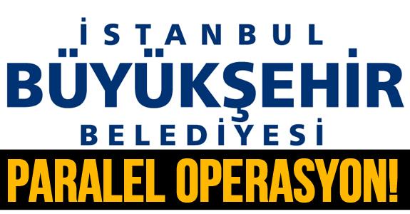 İSTANBUL BÜYÜKŞEHİR BELEDİYESİ'DE 'PARALEL' OPERASYON!