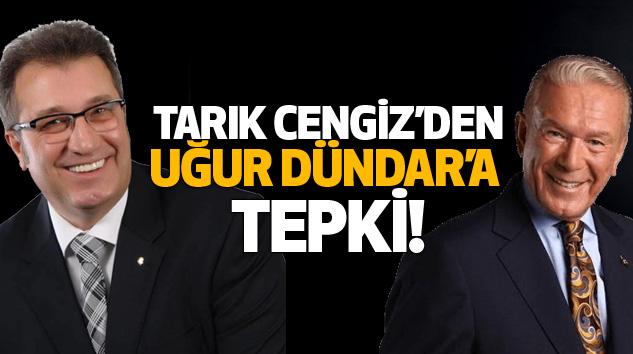 Tarık Cengiz'den Uğur Dündar'a Tepki!