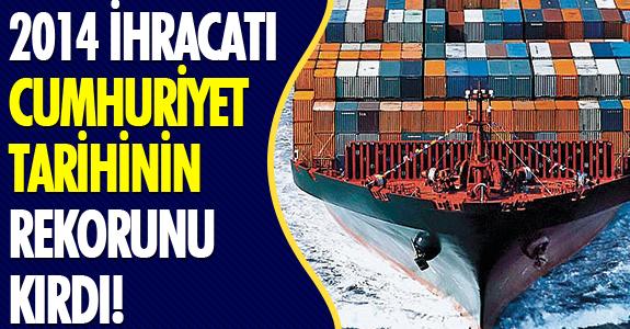 2014 İHRACATI, CUMHURİYET TARİHİNİN REKORUNU KIRDI!