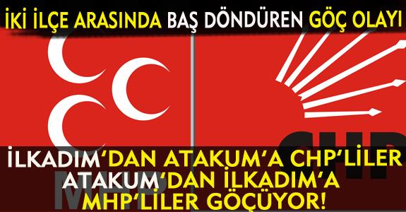 İLKADIM'DAN ATAKUM'A CHP'LİLER, ATAKUM'DAN İLKADIM'A MHP'LİLER GÖÇÜYOR!