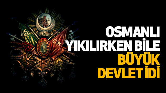 Osmanlı, Yıkılırken Bile Büyük Devlet İdi