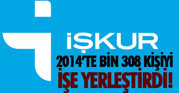 İŞKUR 2014'TE BİN 308 KİŞİYİ İŞE YERLEŞTİRDİ!