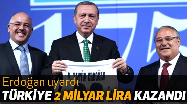 Erdoğan uyardı: Türkiye 2 Milyar Lira Kazandı