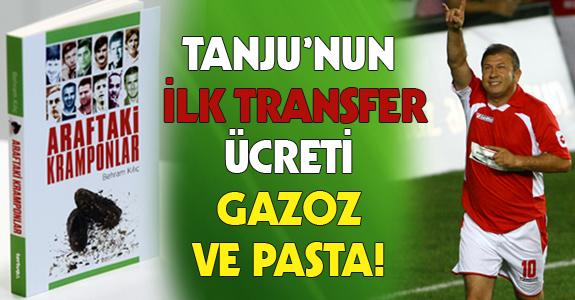 TANJU'NUN İLK TRANSFER ÜCRETİ GAZOZ VE PASTA!