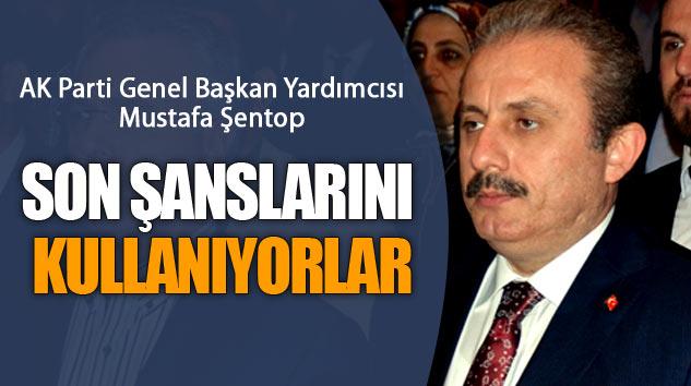 Mustafa Şentop:Son Şanslarını Kullanıyorlar