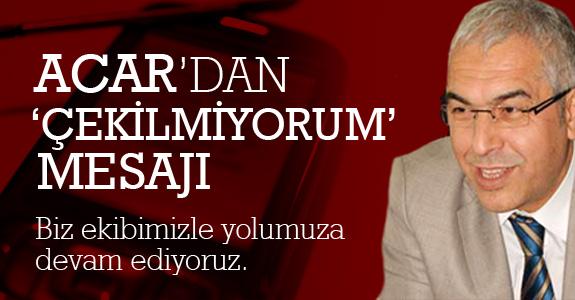 Mustafa Acar'dan  'çekilmiyorum' mesajı