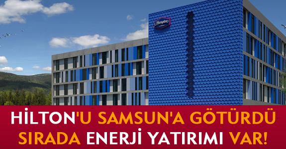HİLTON'U SAMSUN'A GÖTÜRDÜ, SIRADA ENERJİ YATIRIMI VAR!