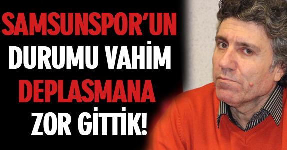 SAMSUNSPOR'UN DURUMU VAHİM DEPLASMANA ZOR GİTTİK!