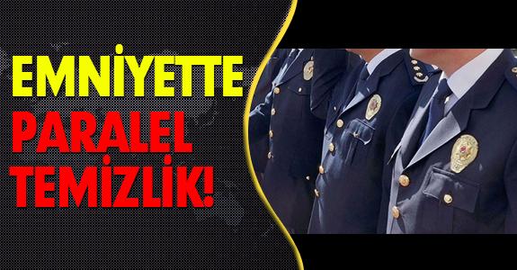 EMNİYETTE PARALEL TEMİZLİK!