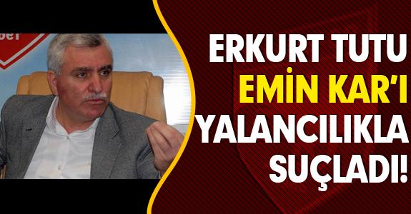 ERKURT TUTU EMİN KAR'I YALANCILIKLA SUÇLADI