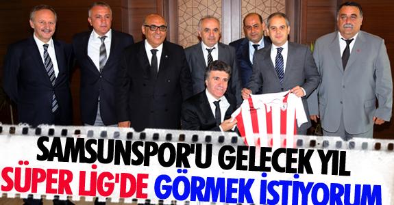 SAMSUNSPOR'U GELECEK YIL SÜPER LİG'DE GÖRMEK İSTİYORUM
