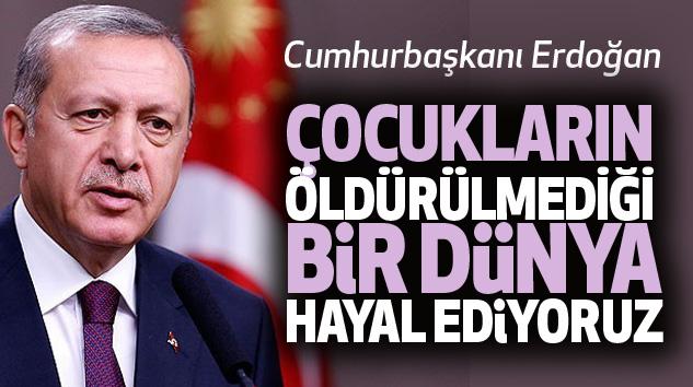 Cumhurbaşkanı Erdoğan: Çocukların Öldürülmediği Bir Dünya Hayal Ediyoruz