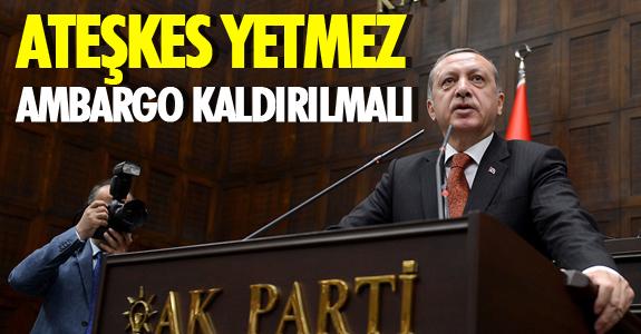 ATEŞKES YETMEZ, AMBARGO KALDIRILMALI