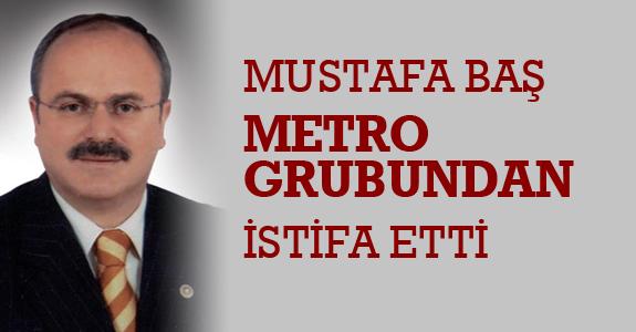 Mustafa Baş Metro Grubu'ndan istifa etti
