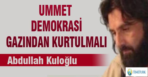 ÜMMET DEMOKRASİ GAZINDAN KURTULMALI !..
