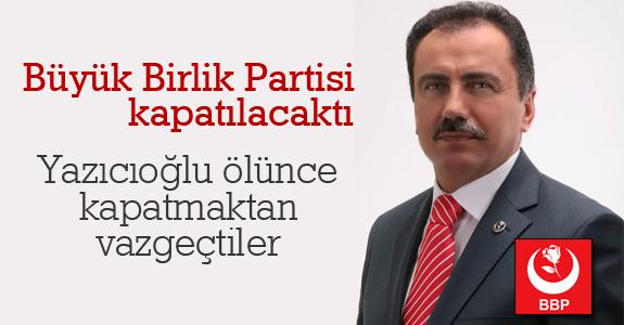 Yazıcıoğlu ölünce BBP'yi kapatmaktan vazgeçtiler
