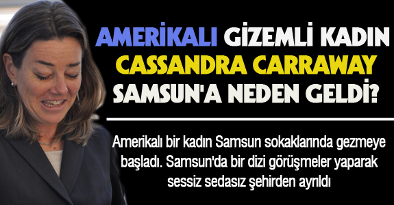 AMERİKALI GİZEMLİ KADIN CASSANDRA CARRAWAY SAMSUN'A NEDEN GELDİ?