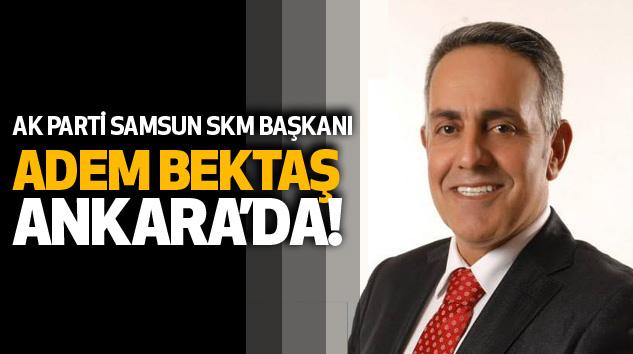 Ak Parti Samsun Skm Başkanı Adem Bektaş Ankara'da!