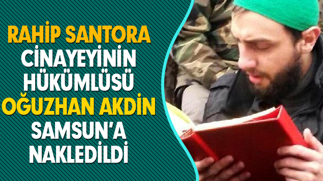 Rahip Santora Cinayeyinin Hükümlüsü Oğuzhan Akdin Samsun'a Nakledildi