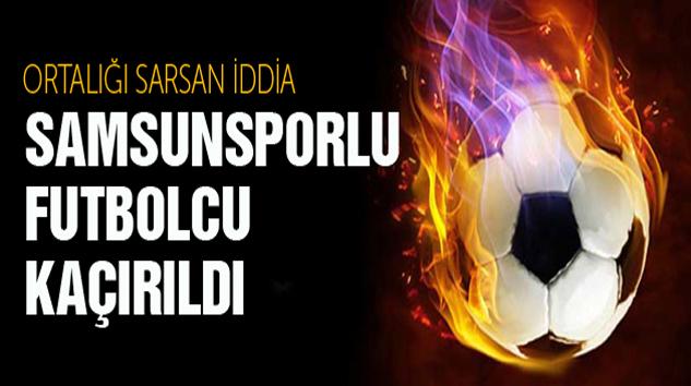 Samsunsporlu Futbolcu Kaçırıldı