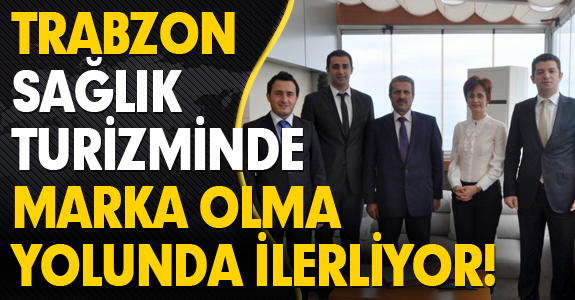 TRABZON SAĞLIK TURİZMİNDE MARKA OLMA YOLUNDA İLERLİYOR!