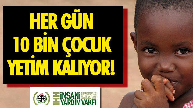 Her Gün 10 Bin Çocuk Yetim Kalıyor!