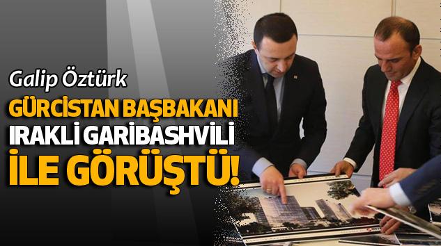 Galip Öztürk Gürcistan Başbakanı Irakli Garibashvili İle Görüştü!